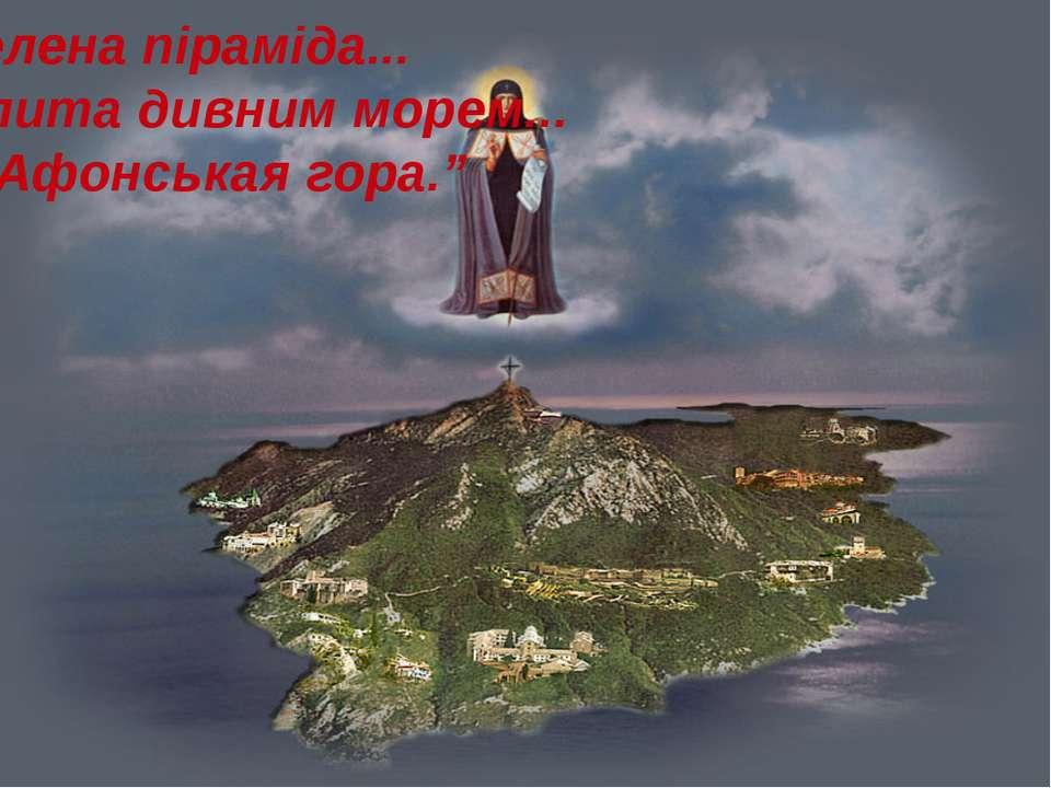 """Мов зелена піраміда... так облита дивним морем... Спить Афонськая гора."""