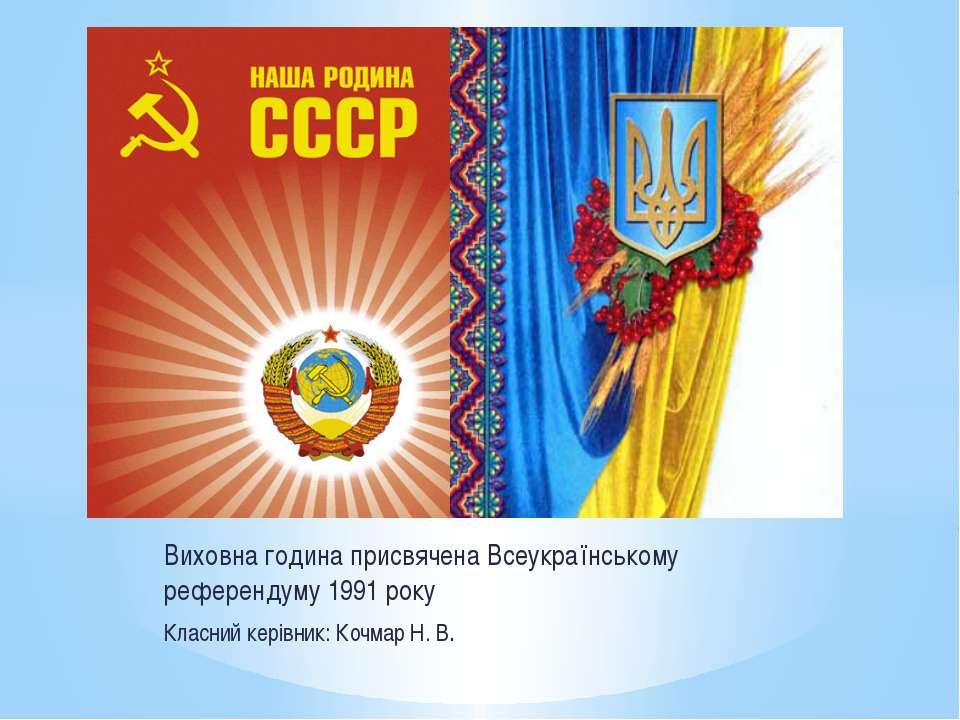 Виховна година присвячена Всеукраїнському референдуму 1991 року Класний керів...