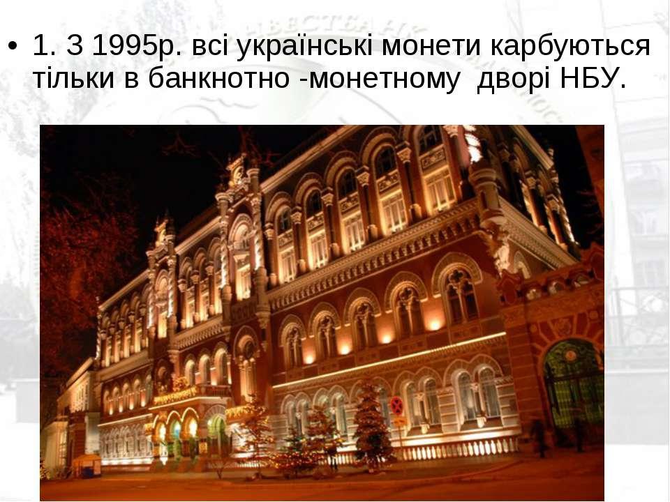 1. З 1995р. всі українські монети карбуються тільки в банкнотно -монетному д...