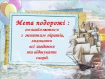 Мета подорожі : познайомитися з життям піратів, виконати всі завдання та відш...