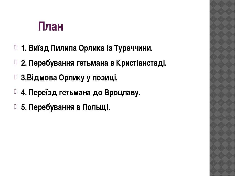 План 1. Виїзд Пилипа Орлика із Туреччини. 2. Перебування гетьмана в Кристіанс...