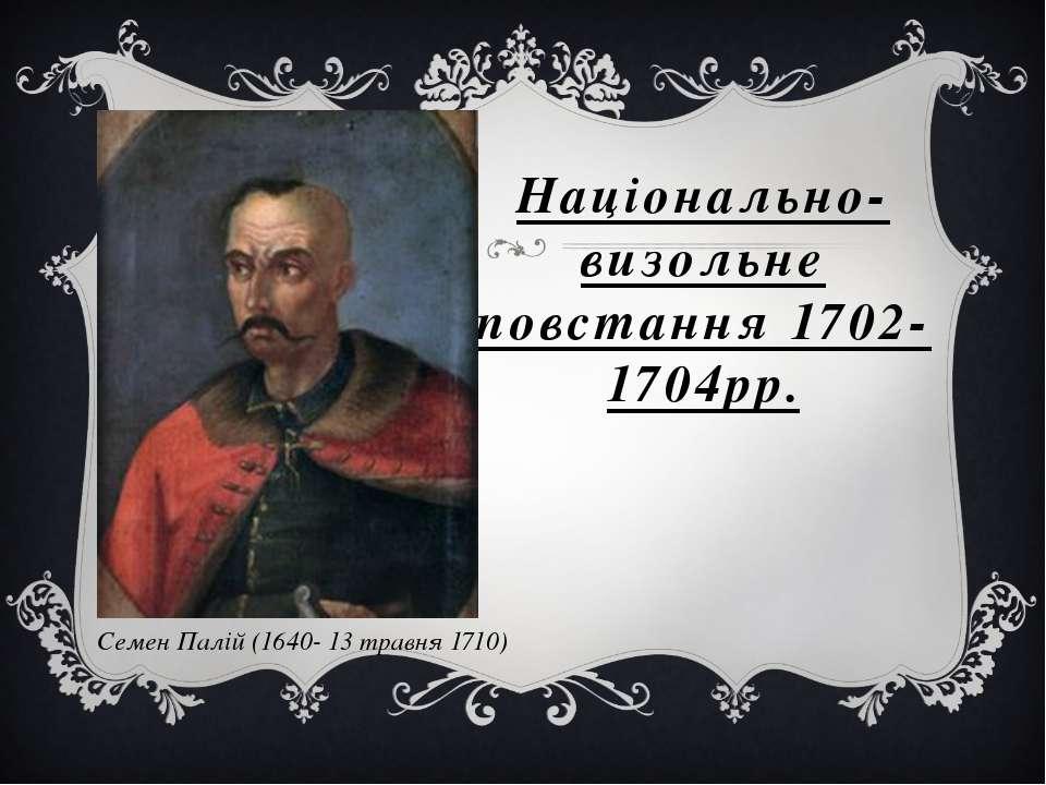 Національно-визольне повстання 1702-1704рр. Семен Палій (1640- 13 травня 1710)