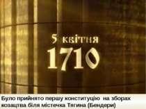 Було прийнято першу конституцію на зборах козацтва біля містечка Тягина (Бен...