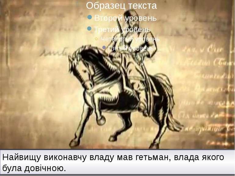 Найвищу виконавчу владу мав гетьман, влада якого була довічною.