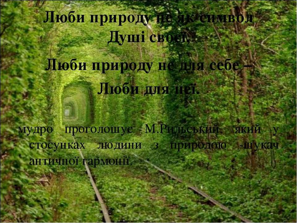 Люби природу не як символ Душі своєї, Люби природу не для себе – Люби для неї...