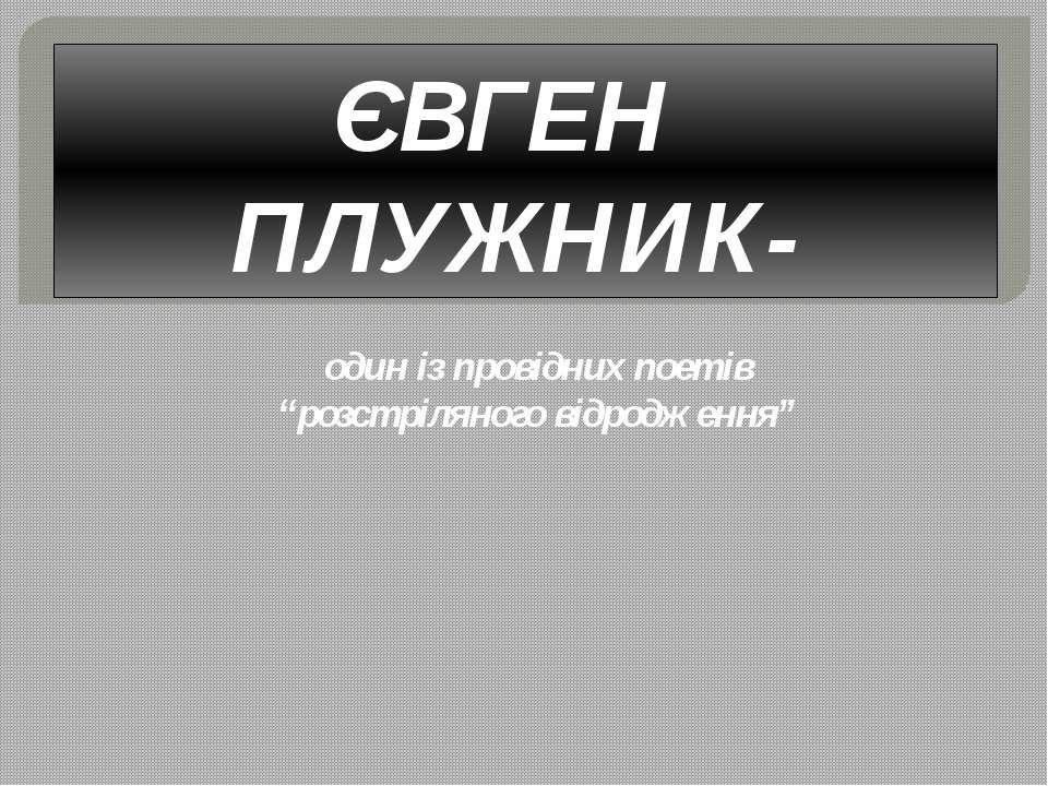 """ЄВГЕН ПЛУЖНИК- один із провідних поетів """"розстріляного відродження"""""""