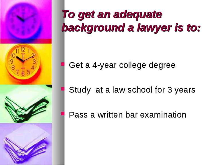To get an adequate background a lawyer is to: Get a 4-year college degree Stu...