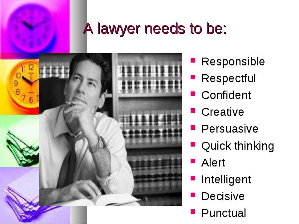 A lawyer needs to be: Responsible Respectful Confident Creative Persuasive Qu...