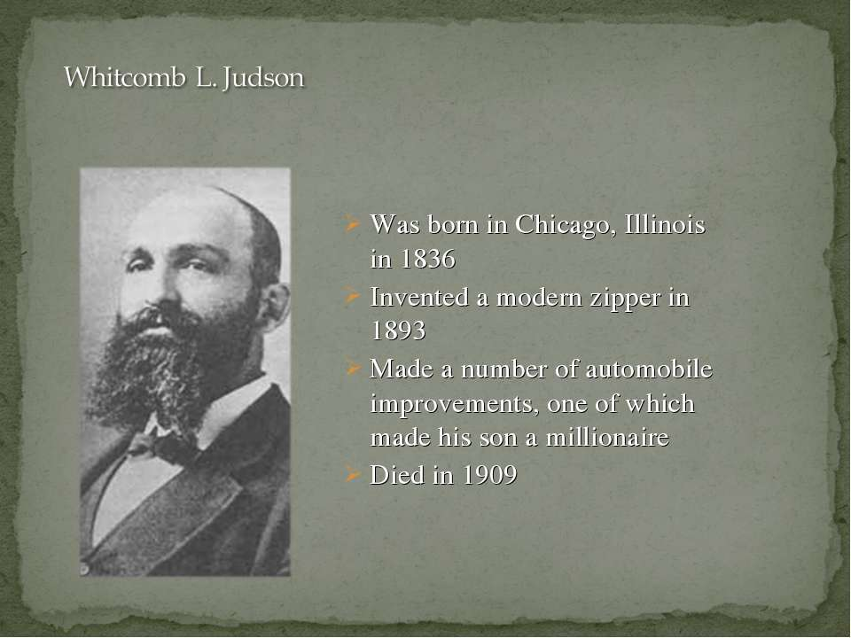 Was born in Chicago, Illinois in 1836 Invented a modern zipper in 1893 Made a...