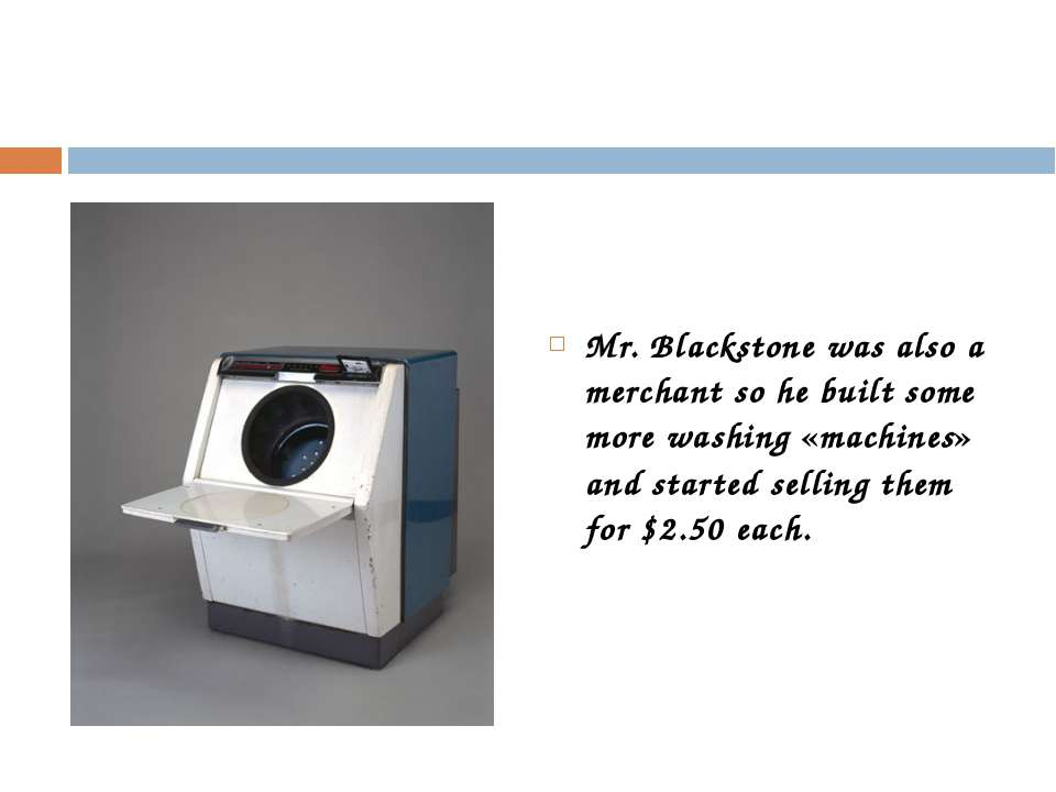 Mr. Blackstone was also a merchant so he built some more washing «machines» a...