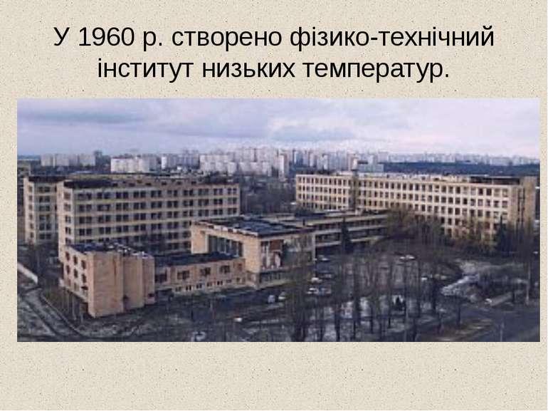У 1960 р. створено фізико-технічний інститут низьких температур.