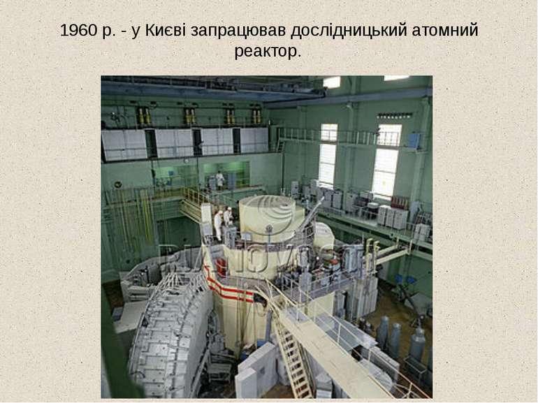 1960 р. - у Києві запрацював дослідницький атомний реактор.