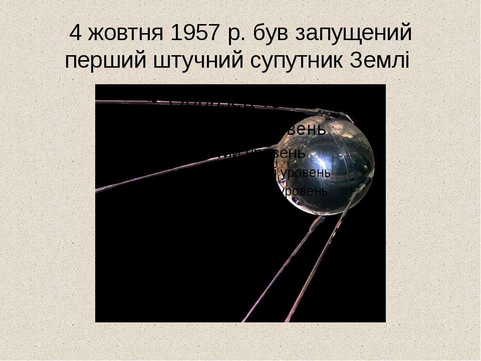4 жовтня 1957 р. був запущений перший штучний супутник Землі