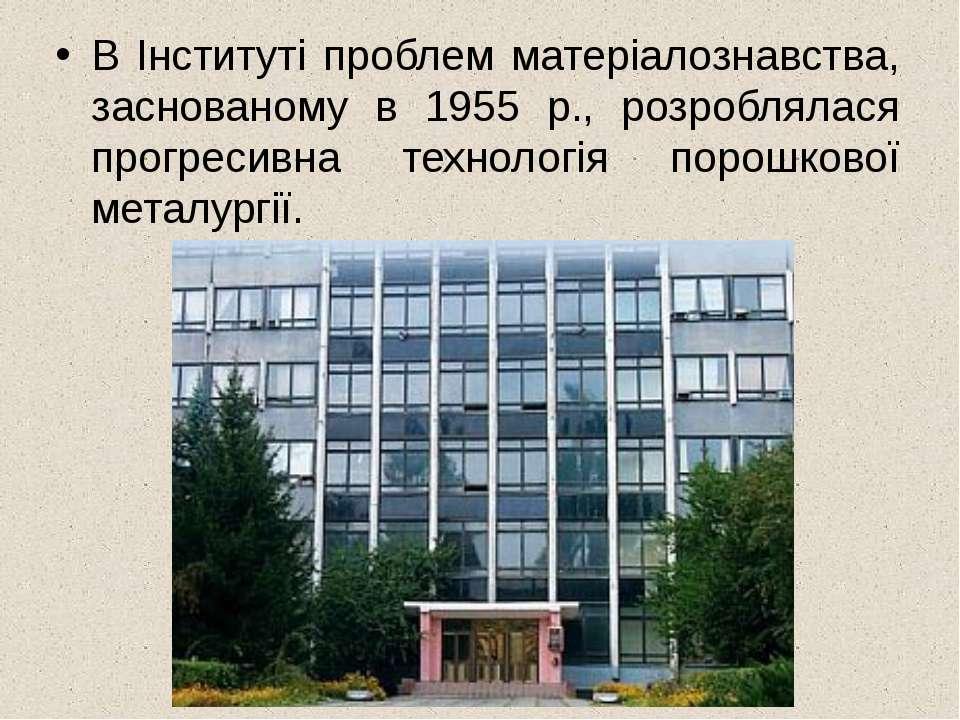 В Інституті проблем матеріалознавства, заснованому в 1955 p., розроблялася пр...