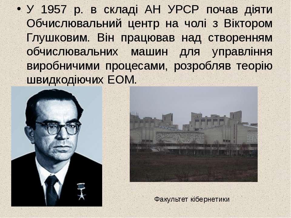 У 1957 р. в складі АН УРСР почав діяти Обчислювальний центр на чолі з Вікторо...