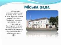 Міська рада Міська рада розміщена у великому будинку, який у 2 пол. ХІХ ст. з...