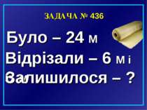 ЗАДАЧА № 436 Було – 24 М Відрізали – 6 М і 6 М Залишилося – ?