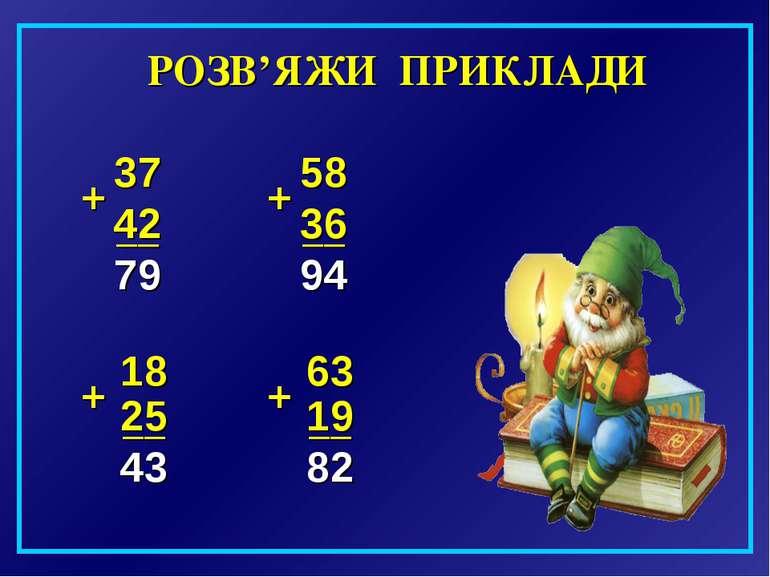 РОЗВ'ЯЖИ ПРИКЛАДИ 37 + 42 __ 58 + 36 __ 18 __ 25 + + 63 19 __ 43 94 79 82