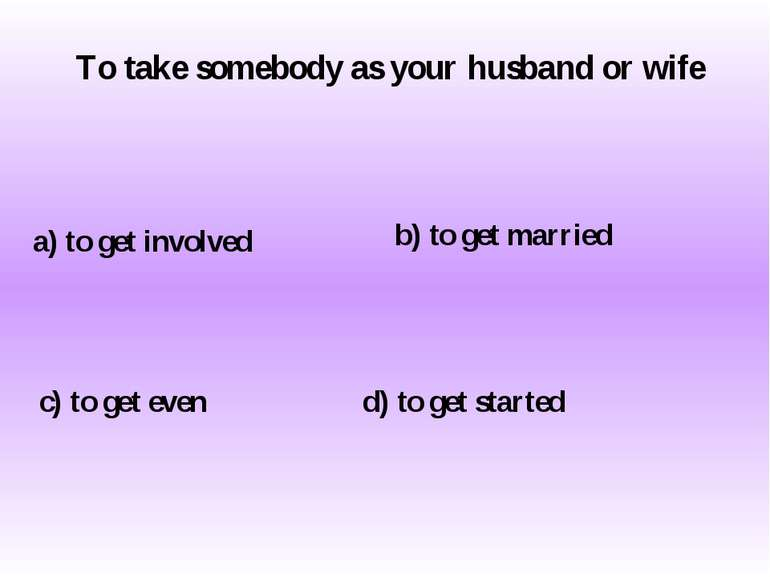 To take somebody as your husband or wife a) to get involved c) to get even b)...