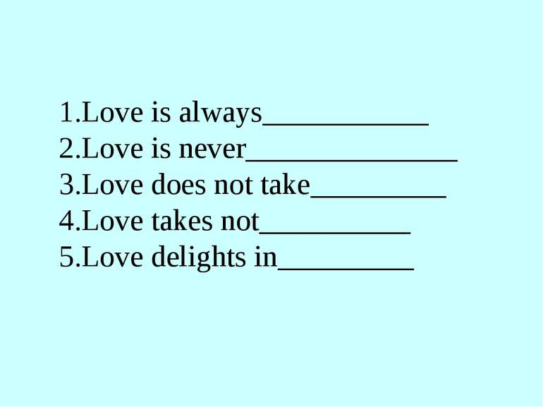1.Love is always___________ 2.Love is never______________ 3.Love does not tak...