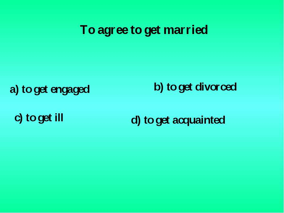To agree to get married a) to get engaged c) to get ill b) to get divorced d)...