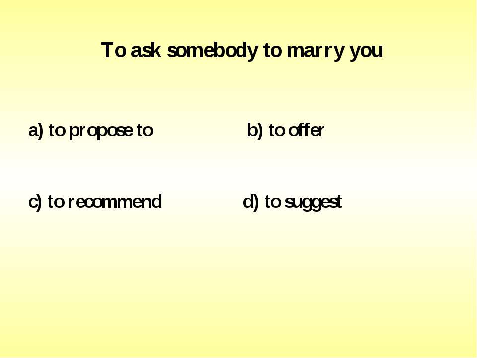 To ask somebody to marry you a) to propose to b) to offer c) to recommend d) ...