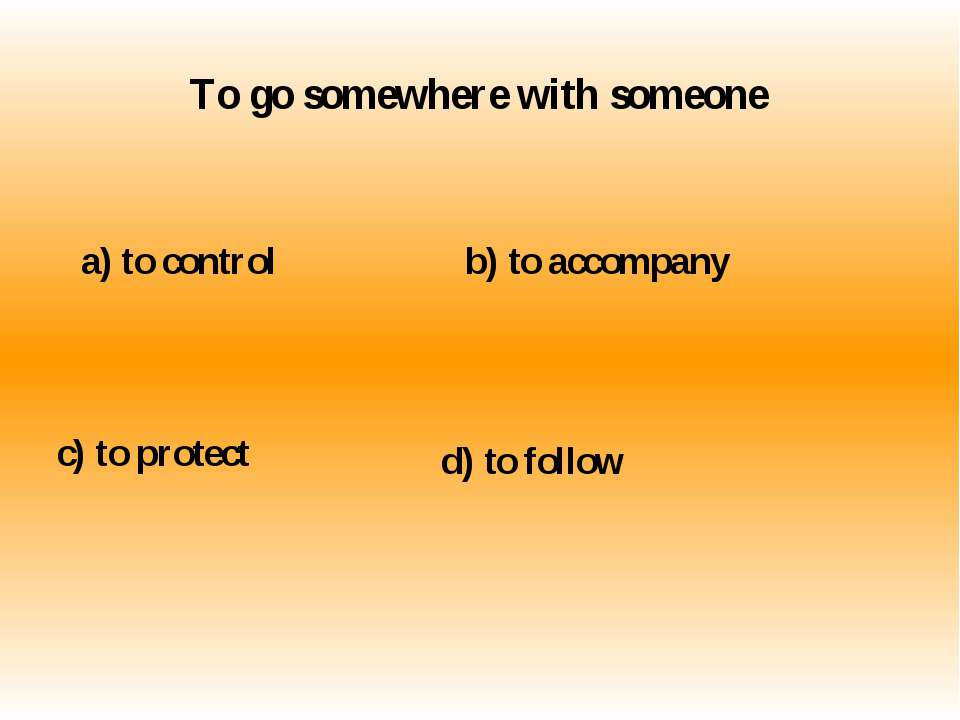 To go somewhere with someone a) to control b) to accompany c) to protect d) t...