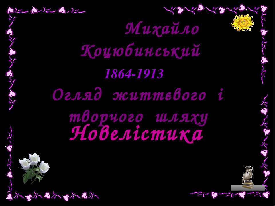Тема: Михайло Коцюбинський 1864-1913 Огляд життєвого і творчого шляху Новеліс...