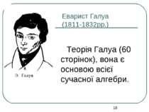 Еварист Галуа (1811-1832рр.) Теорія Галуа (60 сторінок), вона є основою всієї...