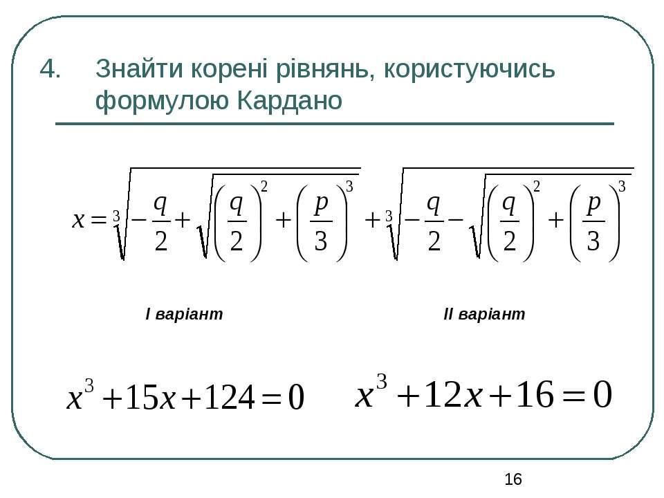 Знайти корені рівнянь, користуючись формулою Кардано І варіант ІІ варіант