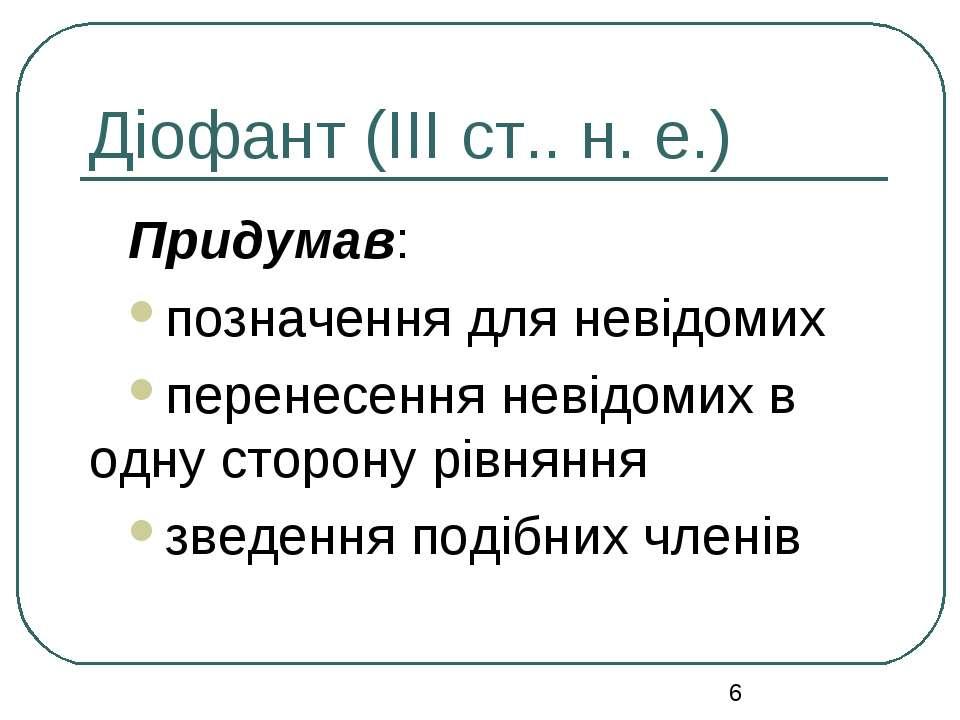 Діофант (ІІІ ст.. н. е.) Придумав: позначення для невідомих перенесення невід...