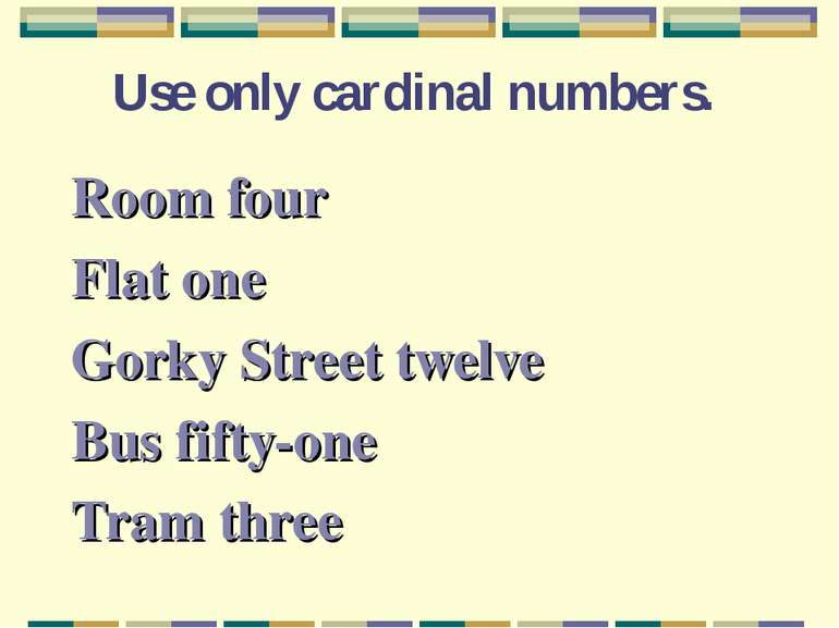Use only cardinal numbers. Room four Flat one Gorky Street twelve Bus fifty-o...