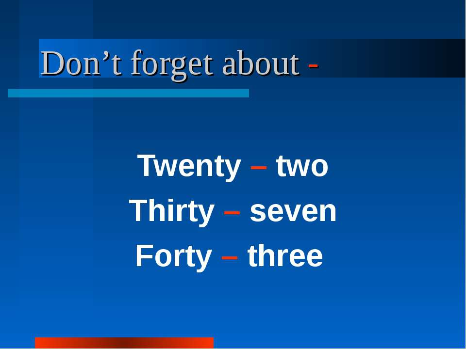 Don't forget about - Twenty – two Thirty – seven Forty – three