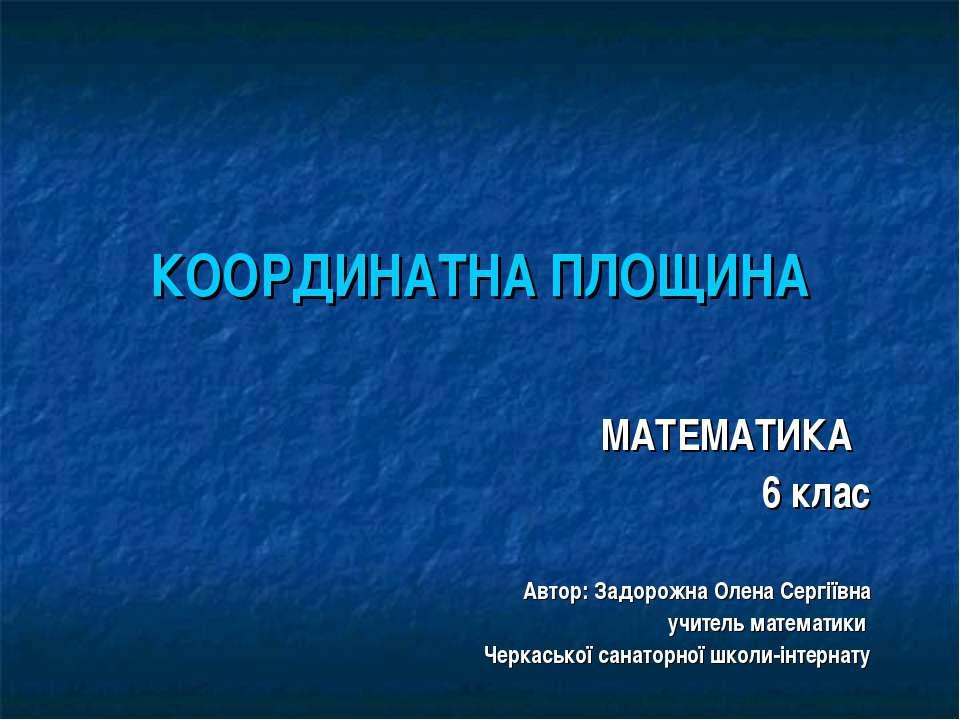 КООРДИНАТНА ПЛОЩИНА МАТЕМАТИКА 6 клас Автор: Задорожна Олена Сергіївна учител...