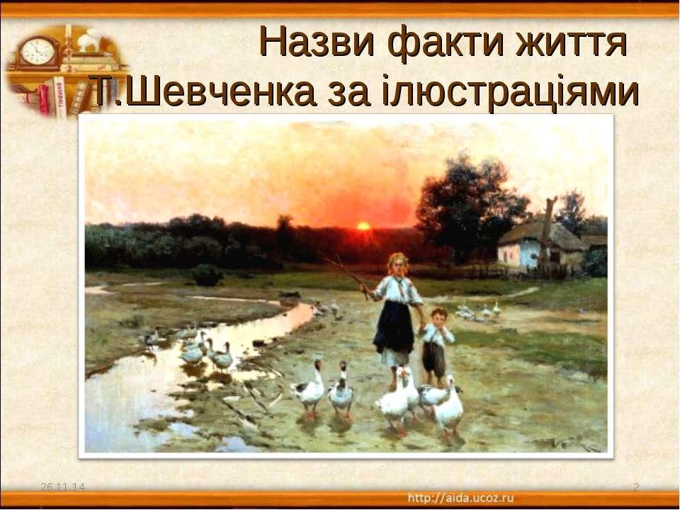 Назви факти життя Т.Шевченка за ілюстраціями * *