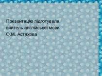 Презентацію підготувала вчитель англійської мови О.М. Астахова
