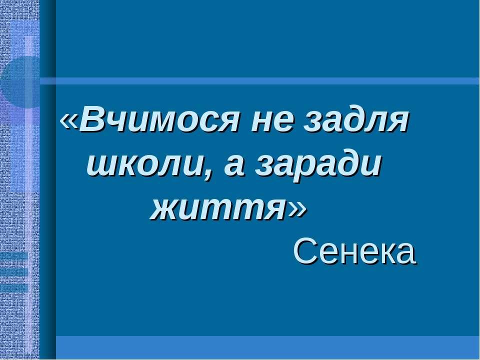 «Вчимося не задля школи, а заради життя» Сенека