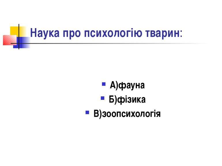 Наука про психологію тварин: А)фауна Б)фізика В)зоопсихологія