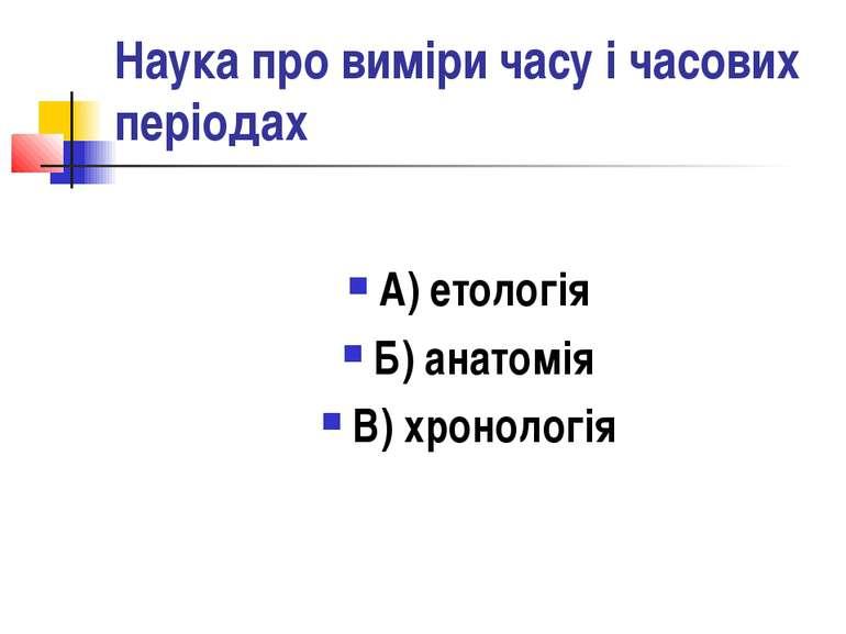 Наука про виміри часу і часових періодах А) етологія Б) анатомія В) хронологія