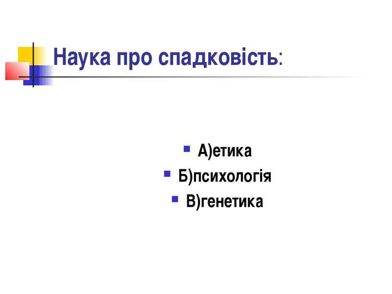 Наука про спадковість: А)етика Б)психологія В)генетика