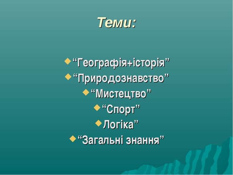 """Теми: """"Географія+історія"""" """"Природознавство"""" """"Мистецтво"""" """"Спорт"""" Логіка"""" """"Зага..."""