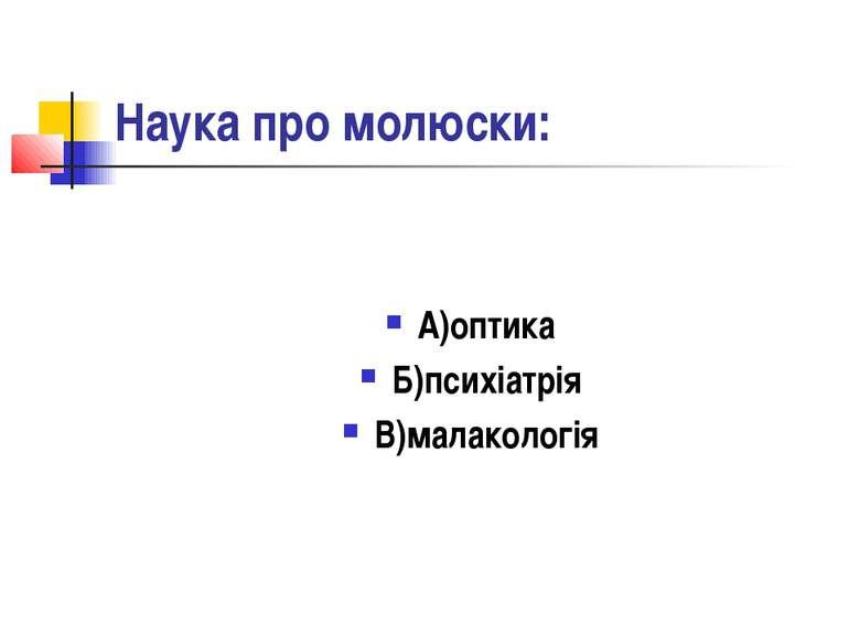 Наука про молюски: А)оптика Б)психіатрія В)малакологія