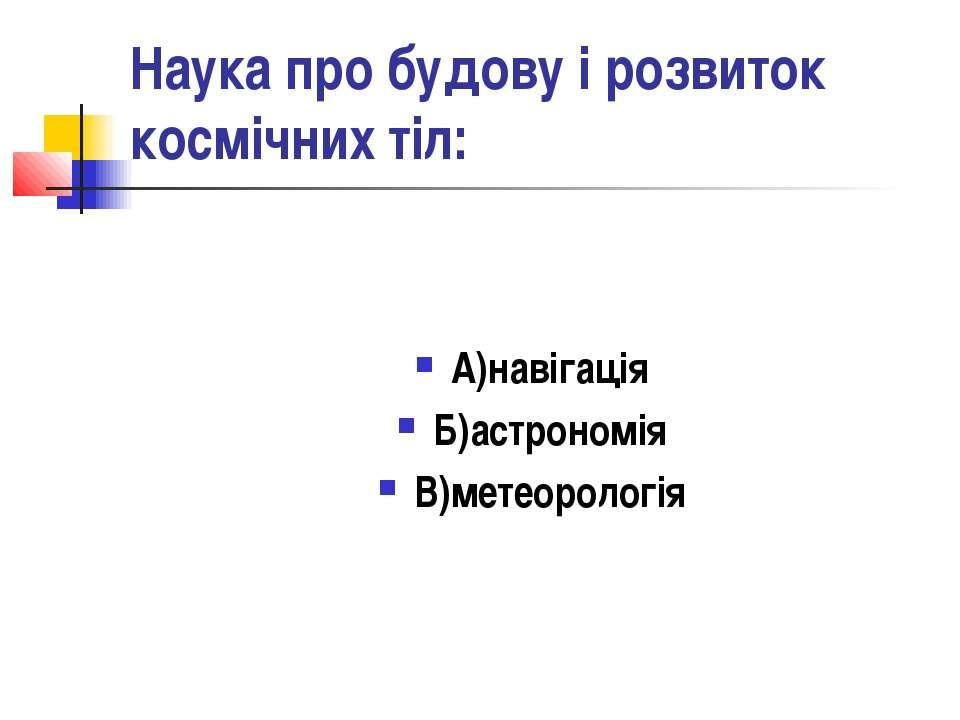 Наука про будову і розвиток космічних тіл: А)навігація Б)астрономія В)метеоро...