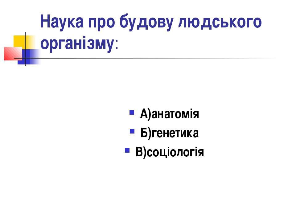 Наука про будову людського організму: А)анатомія Б)генетика В)соціологія