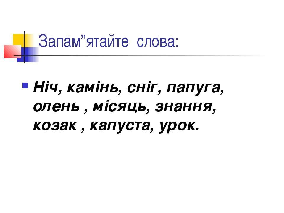 "Запам""ятайте слова: Ніч, камінь, сніг, папуга, олень , місяць, знання, козак ..."