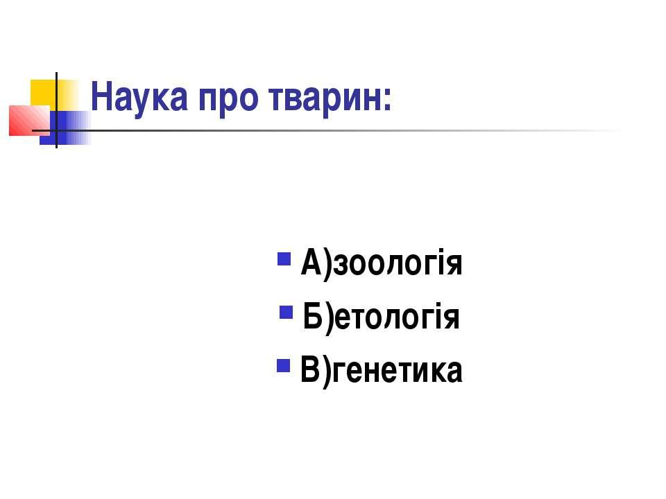 Наука про тварин: А)зоологія Б)етологія В)генетика