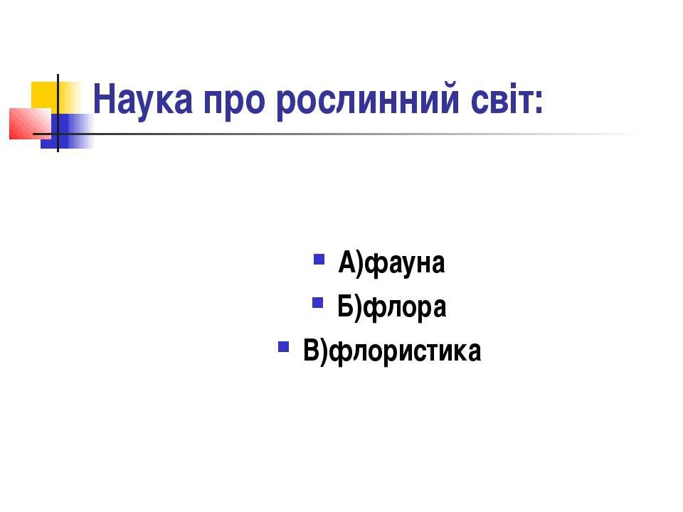 Наука про рослинний світ: А)фауна Б)флора В)флористика
