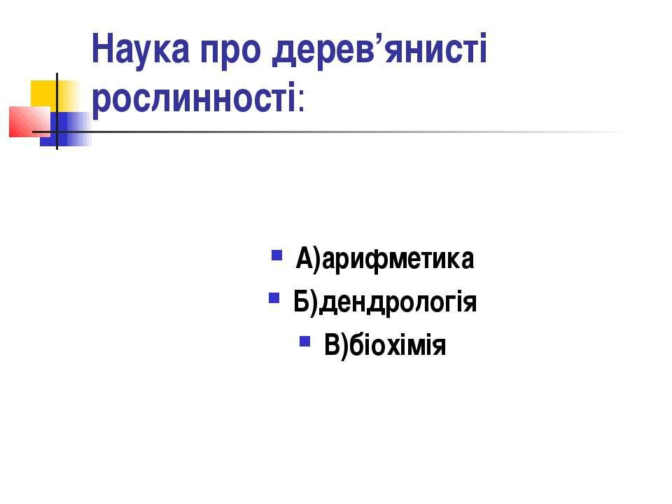 Наука про дерев'янисті рослинності: А)арифметика Б)дендрологія В)біохімія