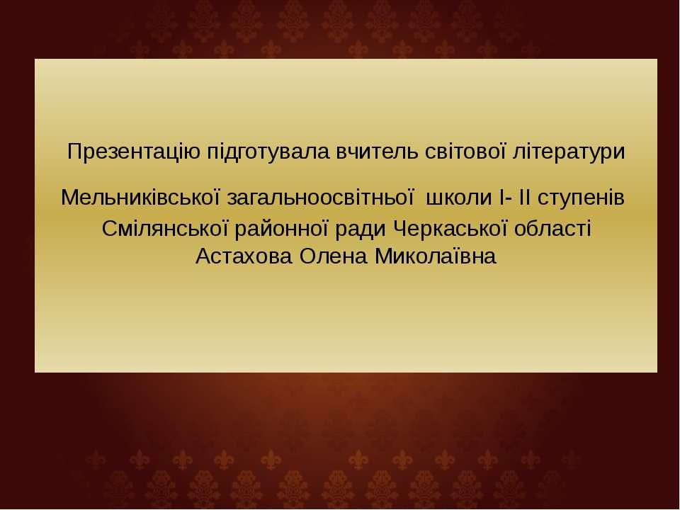 Презентацію підготувала вчитель світової літератури Мельниківської загальноос...