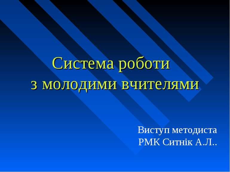 Система роботи з молодими вчителями Виступ методиста РМК Ситнік А.Л..